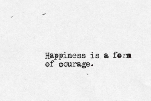 Happiness is a form of courage.