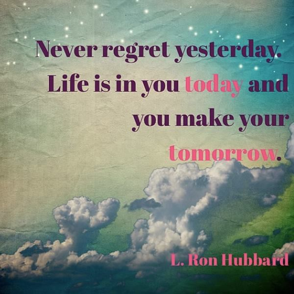 """""""Never regret yesterday. Life is in you today and you make your tomorrow."""" // L. Ron Hubbard"""