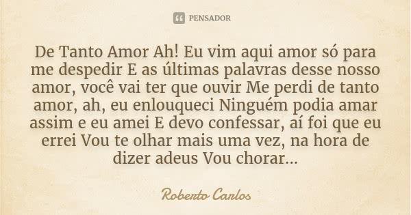 De Tanto Amor Ah! Eu vim aqui amor só para me despedir E as últimas palavras desse nosso amor, você vai ter que ouvir Me perdi de tanto amor, ah, eu enlouqueci Ninguém podia amar assim e eu amei E... — Roberto Carlos
