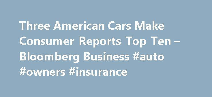 Three American Cars Make Consumer Reports Top Ten – Bloomberg Business #auto #owners #insurance http://netherlands.remmont.com/three-american-cars-make-consumer-reports-top-ten-bloomberg-business-auto-owners-insurance/  #consumer reports auto # Three American Cars Make Consumer Reports Top Ten U.S. cars, including the battery-powered Tesla Model S, account for three of the top 10 picks by automobile testers at Consumer Reports for the first time since 1998. Tesla Motors Inc.'s $89,650 Model…