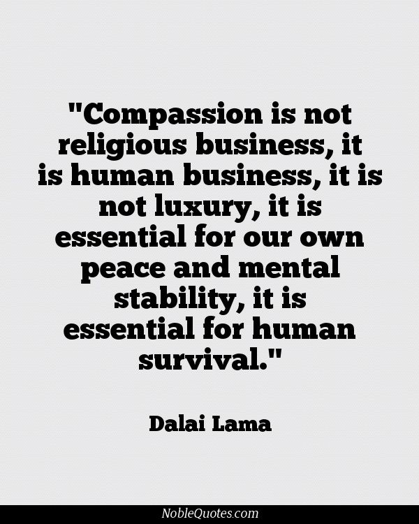 Compassion is not religious business, it is human business, it is not luxury, it is essential for our own peace and mental stability, it is essential for human survival.  ~Dalai Lama