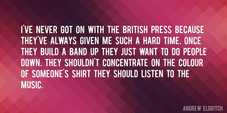 Quote by Andrew Eldritch => I've never got on with the British press because they've always given me such a hard time. Once they build a band up they just want to do people down. They shouldn't concentrate on the colour of someone's shirt they should listen to the music.