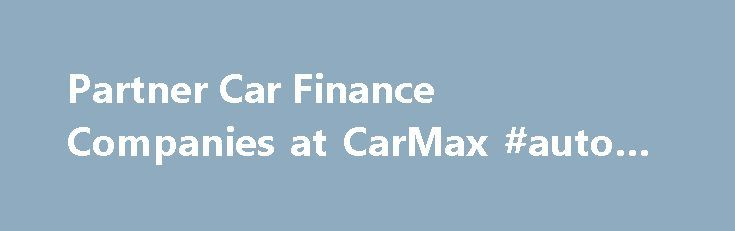 Partner Car Finance Companies at CarMax #auto #carpet http://auto.remmont.com/partner-car-finance-companies-at-carmax-auto-carpet/  #auto finance companies # Financing Our financing sources CarMax has our own financing source and has selected third-party financial institutions that rank among the world's largest and most respected. CarMax Auto Finance: CarMax Auto Finance is part of CarMax and committed solely to the purpose of assisting our customers with their purchases. We provide a…