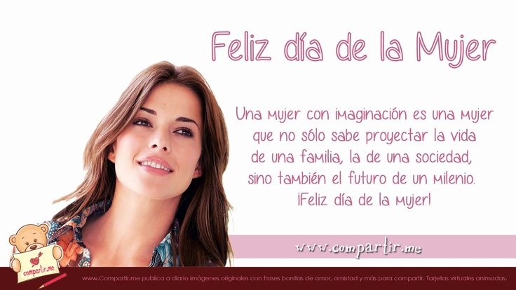 Una mujer con imaginación es una mujer que no sólo sabe proyectar la vida de una familia, la de una sociedad, sino también el futuro de un milenio. ¡Feliz día de la mujer!
