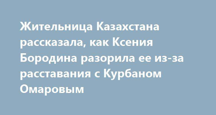 Жительница Казахстана рассказала, как Ксения Бородина разорила ее из-за расставания с Курбаном Омаровым http://fashion-centr.ru/2016/07/18/%d0%b6%d0%b8%d1%82%d0%b5%d0%bb%d1%8c%d0%bd%d0%b8%d1%86%d0%b0-%d0%ba%d0%b0%d0%b7%d0%b0%d1%85%d1%81%d1%82%d0%b0%d0%bd%d0%b0-%d1%80%d0%b0%d1%81%d1%81%d0%ba%d0%b0%d0%b7%d0%b0%d0%bb%d0%b0-%d0%ba%d0%b0/  Как стало известно, Ксения Бородина обвиняет жительницу Астаны Самал Абенову в мошенничестве. Она потребовала закрыть магазины «Borodina Shop» в Астане и…