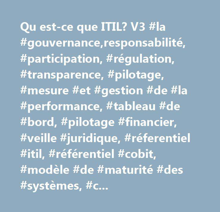 Qu est-ce que ITIL? V3 #la #gouvernance,responsabilité, #participation, #régulation, #transparence, #pilotage, #mesure #et #gestion #de #la #performance, #tableau #de #bord, #pilotage #financier, #veille #juridique, #réferentiel #itil, #référentiel #cobit, #modèle #de #maturité #des #systèmes, #cmmi, #maîtrise #des #risques, #management #des #ressources, #plan #de #continuité #d'activité, #création #de #valeurs, #gestion #de #projet…