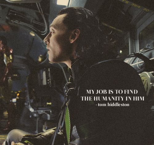 """Hiddles is the perfect Loki because he works so hard at knowing him. He doesn't just """"play Loki,"""" he absolutely understands him. There are things that only Loki and Tom know about the character; Hidden aspects of Loki's hurting, pain, and therefore, his humanity."""