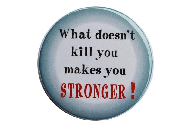 What doesn't kill you...makes you Stronger! ; )