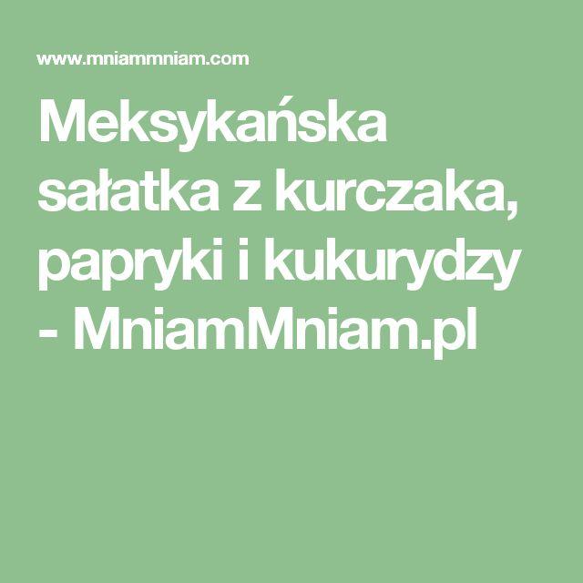 Meksykańska sałatka z kurczaka, papryki i kukurydzy -  MniamMniam.pl
