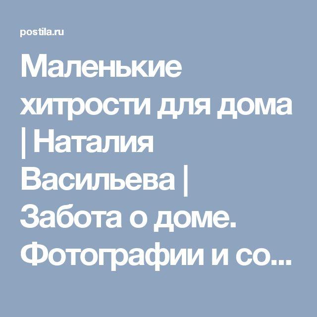 Маленькие хитрости для дома | Наталия Васильева | Забота о доме. Фотографии и советы на Постиле