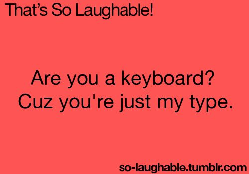 Are you a keyboard?Cuz you're just my type.LOL