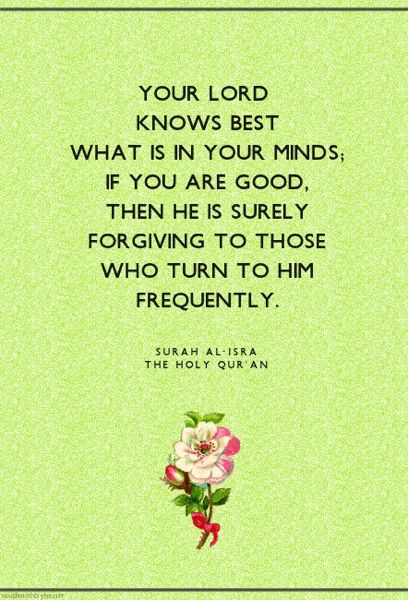 Qur'an al-Isra' (The Night Journey) 17:25:  Your Lord knows best what is in your inner-selves. If you are righteous, then, verily, He is Ever Most Forgiving to those who turn unto Him again and again in obedience, and in repentance.