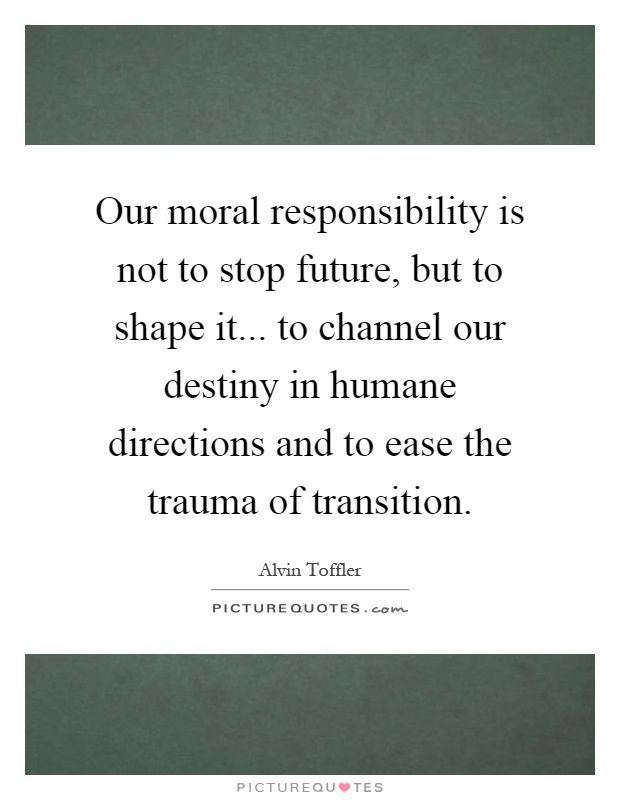 Our moral responsibility is not to stop future, but to shape it... to channel our destiny in humane directions and to ease the trauma of transition. Picture Quotes.