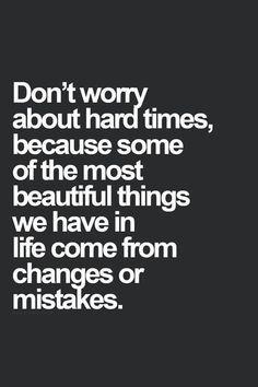 """""""Não se preocupe com tempos difíceis, porque algumas das coisas mais bonitas que temos na vida vem de mudanças ou erros."""""""
