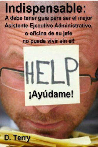 Indispensable: A debe tener guía para ser el mejor Asistente Ejecutivo Administrativo, o oficina de su jefe no puede vivir sin él! (Spanish Edition), http://www.amazon.com/dp/B00JV3WT7O/ref=cm_sw_r_pi_awdm_JMoPwb0KVXPRD