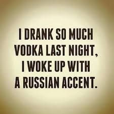 I drank do much vodka last night I woke up with a russian accent! {wineglasswriter.com}