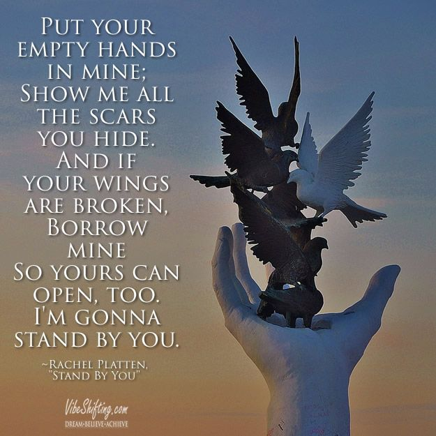 Put your empty hands in mine; show me all the scars you hide. And if your wings are broken, borrow mine so yours can open, too. I'm gonna stand by you. #RachelPlatten #StandByYou #strength