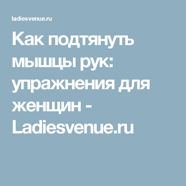 Как подтянуть мышцы рук: упражнения для женщин - Ladiesvenue.ru