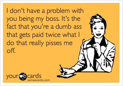 I don't have a problem with you being my boss. It's the fact that you're a dumb ass that gets paid twice what I do that really pisses me off.