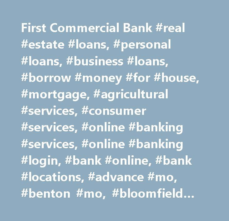 First Commercial Bank #real #estate #loans, #personal #loans, #business #loans, #borrow #money #for #house, #mortgage, #agricultural #services, #consumer #services, #online #banking #services, #online #banking #login, #bank #online, #bank #locations, #advance #mo, #benton #mo, #bloomfield #mo, #chaffee #missouri, #dexter #missouri, #essex #missouri, #gideon, #morehouse, #morley, #personal #checking, #business #checking, #christmas #club, #savings #account, #money #market, #money #market…