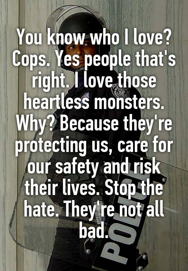 You know who I love? Cops. Yes people that's right. I love those heartless monsters. Why? Because they're protecting us, care for our safety and risk their lives. Stop the hate. They're not all bad.