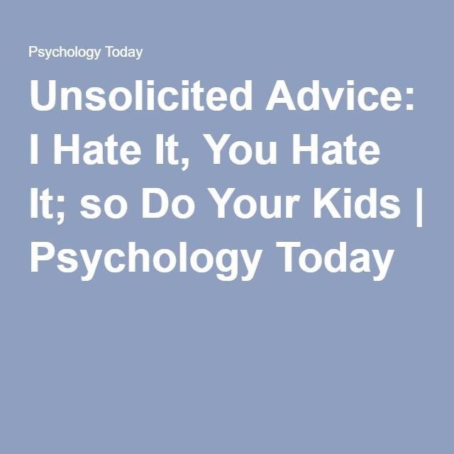 Unsolicited Advice: I Hate It, You Hate It; so Do Your Kids | Psychology Today