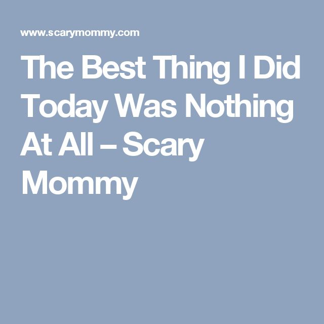 The Best Thing I Did Today Was Nothing At All – Scary Mommy