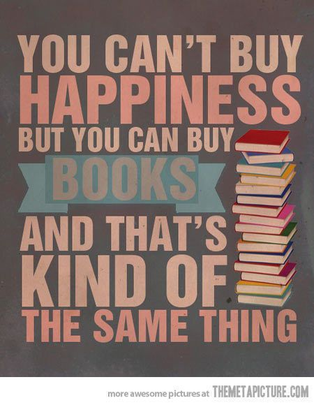 You can't buy happiness, but you can buy books and that's kind of the same thing