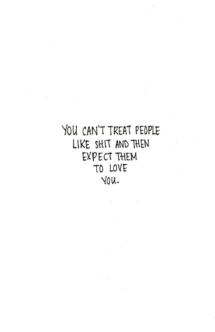 You can t treat people like shit and expect them to love you