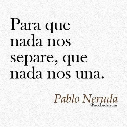 Pablo Neruda - so nothing that ties us together unites us nothing