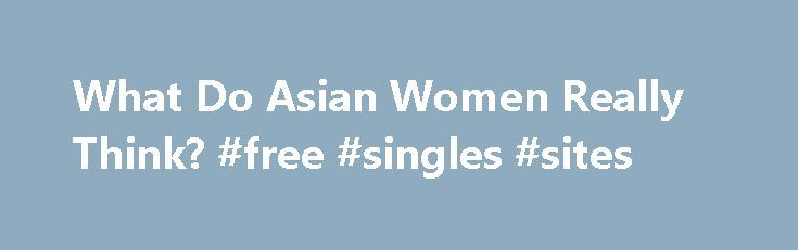 What Do Asian Women Really Think? #free #singles #sites http://dating.remmont.com/what-do-asian-women-really-think-free-singles-sites/  #asian women # Asian Women And White Men Myth No. 2: Asian Women are sweet, innocent and submissive. The myth that Asian women are more submissive rings true for those who have never actually dated an Asian woman. Take for … Continue reading →