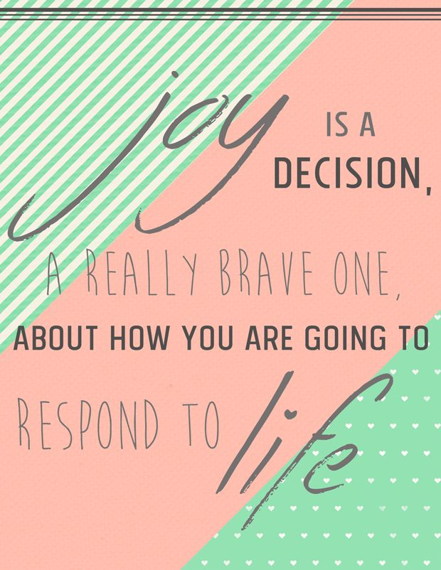 """Joy is a decision, a really brave one, about how you are going to respond to life."" – quote from Too Small To Ignore by Wess Stafford"