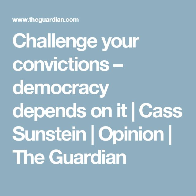 Challenge your convictions – democracy depends on it | Cass Sunstein | Opinion | The Guardian