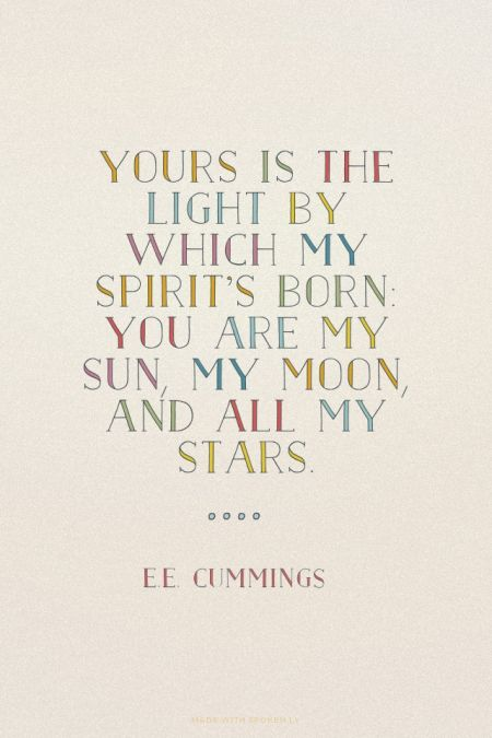 """""""Yours is the light by which my spirit's born: you are my sun, my moon, and all my stars."""" - e.e. cummings"""