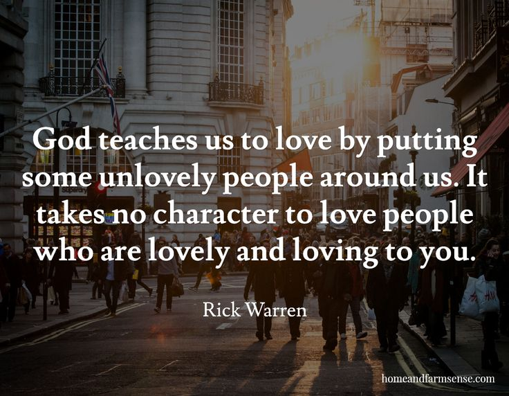 God teaches us to love by putting some unlovely people around us. It takes no character to love people who are lovely and loving to you. / Rick Warren / homeandfarmsense.com