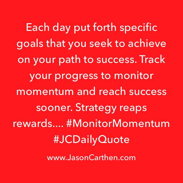 Each day put forth specific goals that you seek to achieve on your path to success. Track your progress to monitor momentum and reach success sooner. Strategy reaps rewards.... #MonitorMomentum #JCDailyQuote #CarthenConnection #99NFL