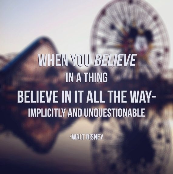 """""""When you believe in a thing, believe in it all the way - implicitly and unquestionable."""" - Walt Disney"""