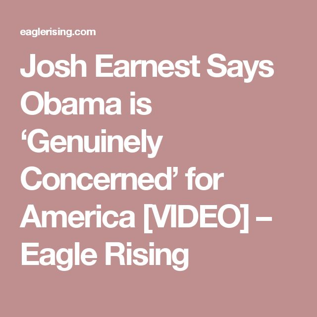 Josh Earnest Says Obama is 'Genuinely Concerned' for America [VIDEO] – Eagle Rising