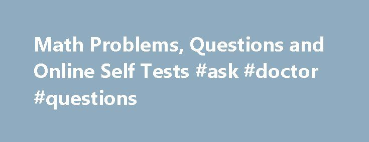 Math Problems, Questions and Online Self Tests #ask #doctor #questions http://questions.remmont.com/math-problems-questions-and-online-self-tests-ask-doctor-questions/  #ask maths questions # Math Problems, Questions and Online Self Tests Free online math problems, questions and self tests on precalculus topics. Answers and detailed solutions are provided. Math Tests Practice Free ACT Math Test Practice Questions with Answers. 60 Math questions, with answers, similar to the questions in the…