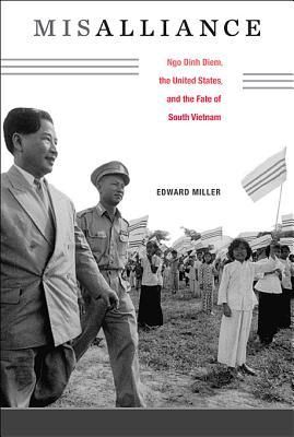 Misalliance: Ngo Dinh Diem, the United States, and the Fate of South Vietnam by Edward Garvey Miller