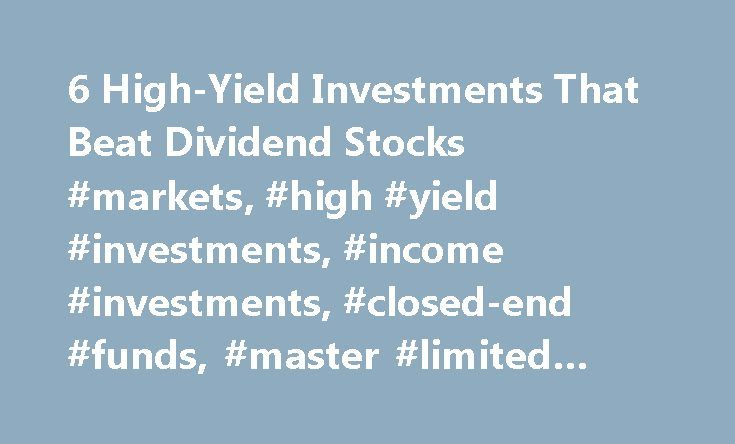 6 High-Yield Investments That Beat Dividend Stocks #markets, #high #yield #investments, #income #investments, #closed-end #funds, #master #limited #partnerships #and #reits http://invest.remmont.com/6-high-yield-investments-that-beat-dividend-stocks-markets-high-yield-investments-income-investments-closed-end-funds-master-limited-partnerships-and-reits-2/  6 High-Yield Investments Better Than Dividend Stocks Quit Suffering From Low Yields There are some less traditional income investments…