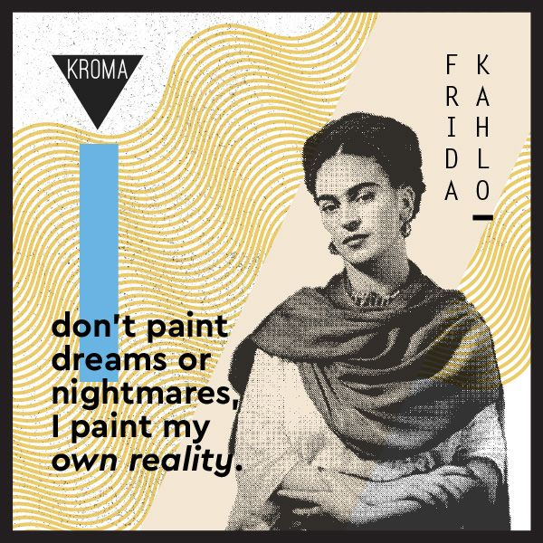 """I don't paint dreams or nightmares, I paint my own reality."" by Frida Kahlo  #KROMA #KROMAmagazine #KROMAfamousquotes #FridaKahlo #painter"