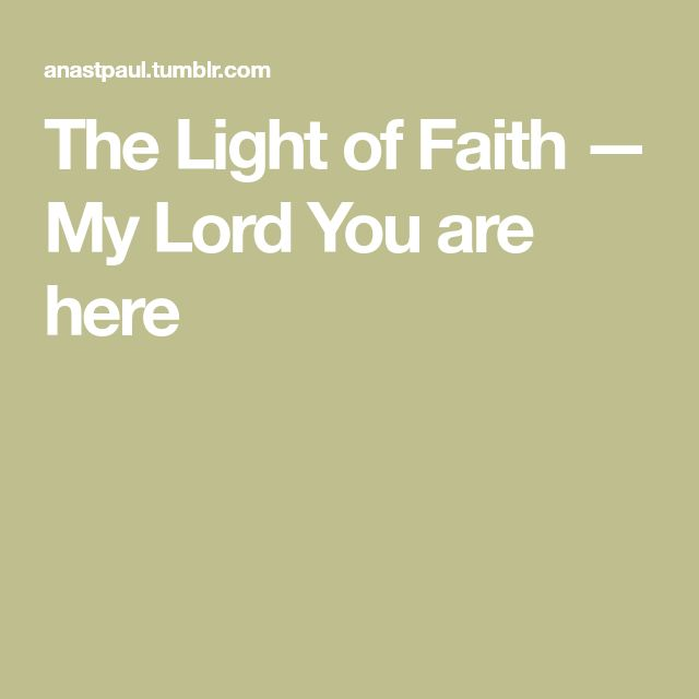 The Light of Faith — My Lord You are here