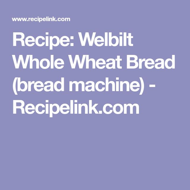 Recipe: Welbilt Whole Wheat Bread (bread machine) - Recipelink.com