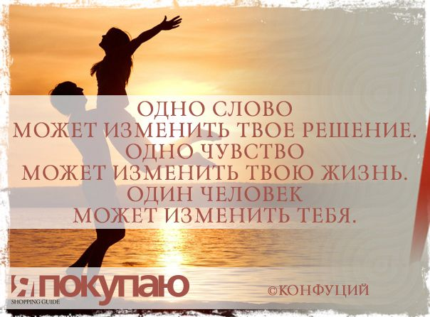 «Одно слово может изменить твое решение. Одно чувство может изменить твою жизнь. Один человек может изменить тебя». - © Конфуций http://www.yapokupayu.ru
