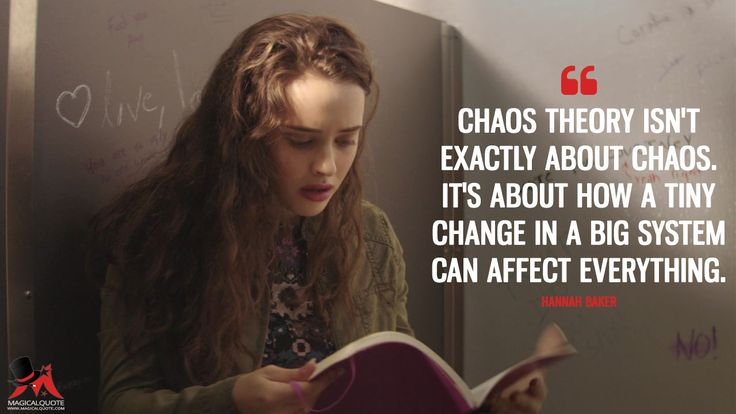 Hannah Baker: Chaos theory isn't exactly about chaos. It's about how a tiny change in a big system can affect everything.  More on: https://www.magicalquote.com/series/13-reasons-why/ #HannahBaker #13ReasonsWhy