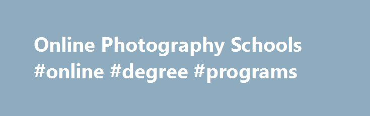 Online Photography Schools #online #degree #programs http://degree.nef2.com/online-photography-schools-online-degree-programs/  #online photography degree # So much of photography and photo editing has already moved onto a computer, so it is only natural that a photography education can also be adequately taught online and may even expose students to online tools that aren t readily available at a traditional university. The online photography degree program will not only teach you the…