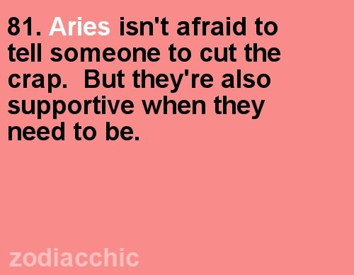 Aries isn't afraid to tell soemone to cut the crap. But they're also supportive when they need to be.