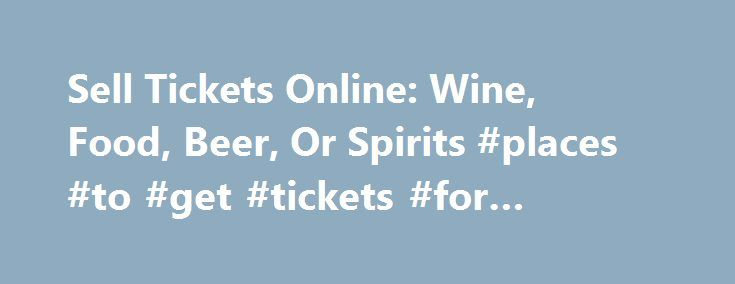 Sell Tickets Online: Wine, Food, Beer, Or Spirits #places #to #get #tickets #for #concerts http://tickets.nef2.com/sell-tickets-online-wine-food-beer-or-spirits-places-to-get-tickets-for-concerts/  Sell Tickets Online Sell tickets online to your event. Secure and easy! No merchant account or credit card capabilities necessary. Low cost per-ticket fees for you and/or your customers. Guaranteed secure credit card processing. E-Ticket Option. Printable PDF tickets delivered via email. (see a…