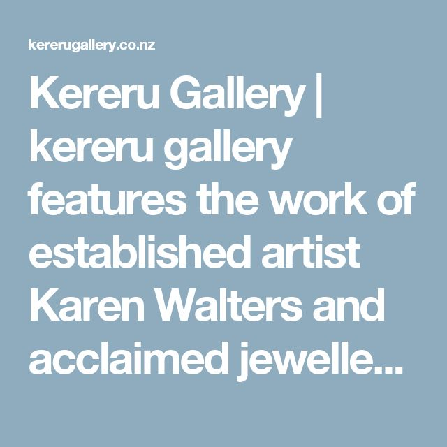 Kereru Gallery | kereru gallery features the work of established artist Karen Walters and acclaimed jeweller Mike Walters and exhibits work from a 'hand picked' selection of exquisitely talented NZ artists whom they represent throughout the year.